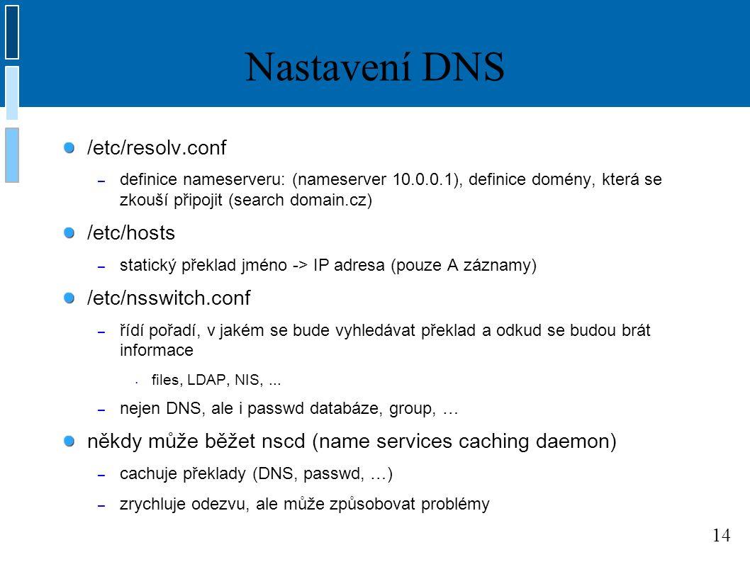 14 Nastavení DNS /etc/resolv.conf – definice nameserveru: (nameserver 10.0.0.1), definice domény, která se zkouší připojit (search domain.cz) /etc/hosts – statický překlad jméno -> IP adresa (pouze A záznamy) /etc/nsswitch.conf – řídí pořadí, v jakém se bude vyhledávat překlad a odkud se budou brát informace files, LDAP, NIS,...