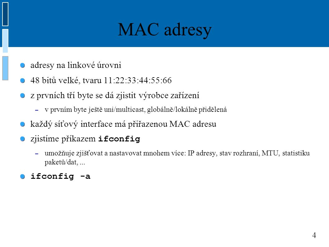 4 MAC adresy adresy na linkové úrovni 48 bitů velké, tvaru 11:22:33:44:55:66 z prvních tří byte se dá zjistit výrobce zařízení – v prvním byte ještě uni/multicast, globálně/lokálně přidělená každý síťový interface má přiřazenou MAC adresu zjistíme příkazem ifconfig – umožňuje zjišťovat a nastavovat mnohem více: IP adresy, stav rozhraní, MTU, statistiku paketů/dat,...