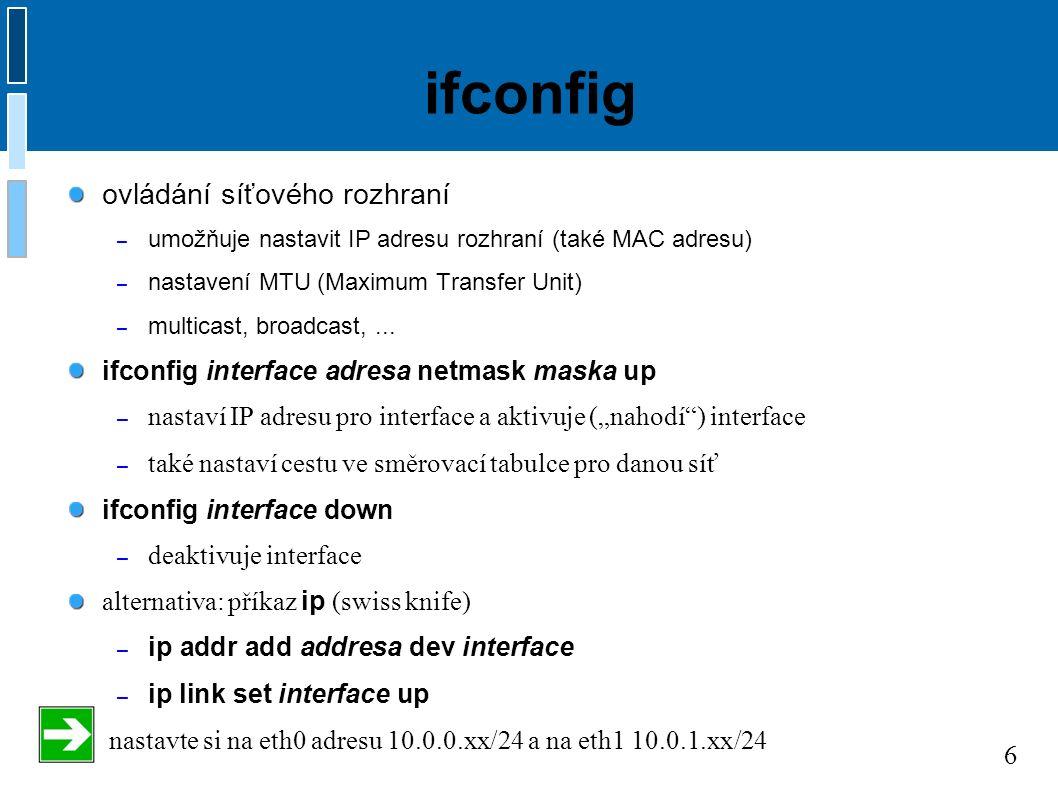 6 ifconfig ovládání síťového rozhraní – umožňuje nastavit IP adresu rozhraní (také MAC adresu) – nastavení MTU (Maximum Transfer Unit) – multicast, broadcast,...