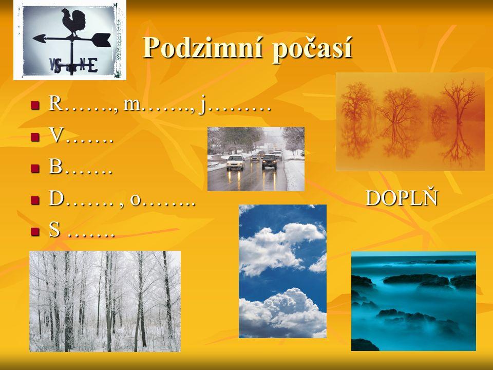 Podzimní počasí R……., m……., j……… R……., m……., j……… V……. V……. B……. B……. D……., o…….. DOPLŇ D……., o…….. DOPLŇ S ……. S …….