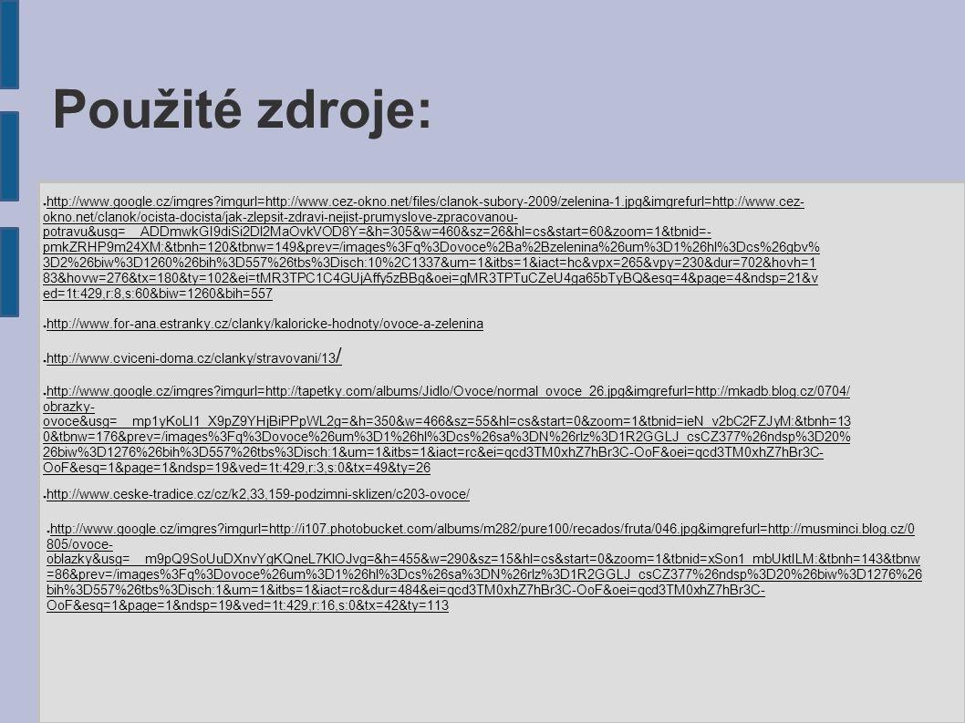 Použité zdroje: ● http://www.google.cz/imgres imgurl=http://www.cez-okno.net/files/clanok-subory-2009/zelenina-1.jpg&imgrefurl=http://www.cez- okno.net/clanok/ocista-docista/jak-zlepsit-zdravi-nejist-prumyslove-zpracovanou- potravu&usg=__ADDmwkGI9diSi2Dl2MaOvkVOD8Y=&h=305&w=460&sz=26&hl=cs&start=60&zoom=1&tbnid=- pmkZRHP9m24XM:&tbnh=120&tbnw=149&prev=/images%3Fq%3Dovoce%2Ba%2Bzelenina%26um%3D1%26hl%3Dcs%26gbv% 3D2%26biw%3D1260%26bih%3D557%26tbs%3Disch:10%2C1337&um=1&itbs=1&iact=hc&vpx=265&vpy=230&dur=702&hovh=1 83&hovw=276&tx=180&ty=102&ei=tMR3TPC1C4GUjAffy5zBBg&oei=gMR3TPTuCZeU4ga65bTyBQ&esq=4&page=4&ndsp=21&v ed=1t:429,r:8,s:60&biw=1260&bih=557 ● http://www.for-ana.estranky.cz/clanky/kaloricke-hodnoty/ovoce-a-zelenina ● http://www.cviceni-doma.cz/clanky/stravovani/13 / ● http://www.google.cz/imgres imgurl=http://tapetky.com/albums/Jidlo/Ovoce/normal_ovoce_26.jpg&imgrefurl=http://mkadb.blog.cz/0704/ obrazky- ovoce&usg=__mp1yKoLI1_X9pZ9YHjBiPPpWL2g=&h=350&w=466&sz=55&hl=cs&start=0&zoom=1&tbnid=ieN_v2bC2FZJyM:&tbnh=13 0&tbnw=176&prev=/images%3Fq%3Dovoce%26um%3D1%26hl%3Dcs%26sa%3DN%26rlz%3D1R2GGLJ_csCZ377%26ndsp%3D20% 26biw%3D1276%26bih%3D557%26tbs%3Disch:1&um=1&itbs=1&iact=rc&ei=qcd3TM0xhZ7hBr3C-OoF&oei=qcd3TM0xhZ7hBr3C- OoF&esq=1&page=1&ndsp=19&ved=1t:429,r:3,s:0&tx=49&ty=26 ● http://www.ceske-tradice.cz/cz/k2,33,159-podzimni-sklizen/c203-ovoce/ ● http://www.google.cz/imgres imgurl=http://i107.photobucket.com/albums/m282/pure100/recados/fruta/046.jpg&imgrefurl=http://musminci.blog.cz/0 805/ovoce- oblazky&usg=__m9pQ9SoUuDXnvYgKQneL7KlOJvg=&h=455&w=290&sz=15&hl=cs&start=0&zoom=1&tbnid=xSon1_mbUktILM:&tbnh=143&tbnw =86&prev=/images%3Fq%3Dovoce%26um%3D1%26hl%3Dcs%26sa%3DN%26rlz%3D1R2GGLJ_csCZ377%26ndsp%3D20%26biw%3D1276%26 bih%3D557%26tbs%3Disch:1&um=1&itbs=1&iact=rc&dur=484&ei=qcd3TM0xhZ7hBr3C-OoF&oei=qcd3TM0xhZ7hBr3C- OoF&esq=1&page=1&ndsp=19&ved=1t:429,r:16,s:0&tx=42&ty=113