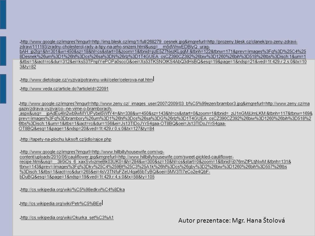● http://cs.wikipedia.org/wiki/%C5%98edkvi%C4%8Dka ● http://cs.wikipedia.org/wiki/Petr%C5%BEe l ● http://cs.wikipedia.org/wiki/Okurka_set%C3%A1 ● http://www.google.cz/imgres imgurl=http://www.hillbillyhousewife.com/wp- content/uploads/2010/06/cauliflower.jpg&imgrefurl=http://www.hillbillyhousewife.com/sweet-pickled-cauliflower- recipe.htm&usg=__3lr0iOs_6_xaxSvlvzmeBk03UK0=&h=284&w=300&sz=10&hl=cs&start=0&zoom=1&tbnid=j076mZfPLtjNwM:&tbnh=131& tbnw=143&prev=/images%3Fq%3Dkv%25C4%259Bt%25C3%25A1k%26hl%3Dcs%26gbv%3D2%26biw%3D1260%26bih%3D557%26tbs %3Disch:1&itbs=1&iact=rc&dur=265&ei=4sV3TNfuFZeU4ga65bTyBQ&oei=5MV3TI7eCo2e4QbF- bDuBQ&esq=1&page=1&ndsp=19&ved=1t:429,r:4,s:0&tx=58&ty=105 ● http://tapety-na-plochu.luksoft.cz/jidlo/rajce.php ● http://www.google.cz/imgres imgurl=http://www.zeny.cz/_images_user/2007/2009/03_b%C5%99ezen/brambor3.jpg&imgrefurl=http://www.zeny.cz/ma gazin/zdrava-vyziva/co--ne-vime-o-bramborach-.aspx&usg=__jpAdEu4In2wb9wMYUPybel5WfY4=&h=338&w=450&sz=143&hl=cs&start=0&zoom=1&tbnid=_ziJ1nGMjUmLKM:&tbnh=117&tbnw=169& prev=/images%3Fq%3Dbrambory%26um%3D1%26hl%3Dcs%26sa%3DG%26rlz%3D1T4GUEA_csCZ390CZ392%26biw%3D1260%26bih%3D518%2 6tbs%3Disch:1&um=1&itbs=1&iact=rc&dur=156&ei=Js13TIDoJYrS4gaa-OT8BQ&oei=Js13TIDoJYrS4gaa- OT8BQ&esq=1&page=1&ndsp=20&ved=1t:429,r:0,s:0&tx=127&ty=84 ● http://www.veda.cz/article.do articleId=22091 ● http://www.dietologie.cz/vyziva/potraviny-wiki/celer/celerova-nat.htm l ● http://www.google.cz/imgres imgurl=http://img.blesk.cz/img/1/full/268279_cesnek.jpg&imgrefurl=http://prozeny.blesk.cz/clanek/pro-zeny-zdravi- zdravi/111193/zradny-cholesterol-rady-a-tipy-na-jeho-snizeni.html&usg=__m5dWnwEDBlyQ_urag- bAH_jp2Ig=&h=301&w=450&sz=18&hl=cs&start=0&zoom=1&tbnid=pzE5Z7NezKLgqM:&tbnh=122&tbnw=171&prev=/images%3Fq%3D%25C4%25 8Desnek%26um%3D1%26hl%3Dcs%26sa%3DN%26rlz%3D1T4GUEA_csCZ390CZ392%26biw%3D1260%26bih%3D518%26tbs%3Disch:1&um=1 &itbs=1&iact=rc&dur=312&ei=ks53TPnpIYePOPa0sccG&oei=Xs53TKSNOtKS4AbQ3dHsBQ&esq=19&page=1&ndsp=21&ved=1t: