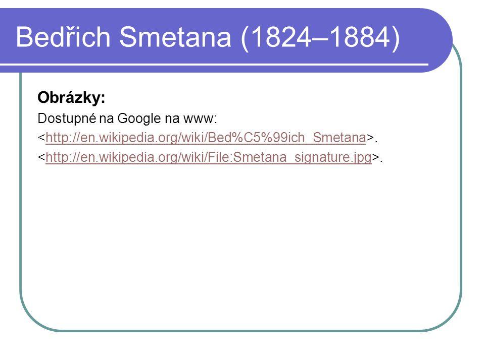 Bedřich Smetana (1824–1884) Obrázky: Dostupné na Google na www:.http://en.wikipedia.org/wiki/Bed%C5%99ich_Smetana.http://en.wikipedia.org/wiki/File:Smetana_signature.jpg