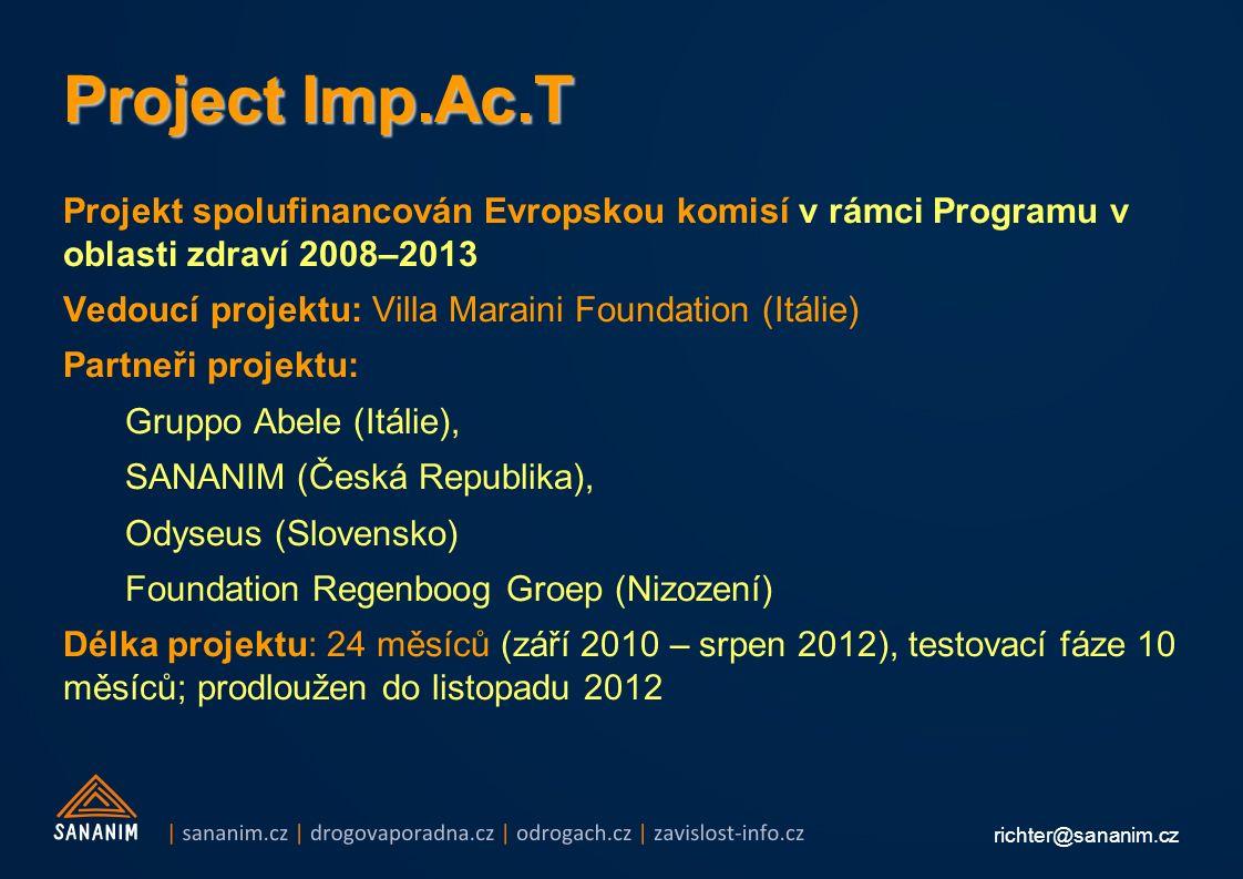 richter@sananim.cz Project Imp.Ac.T Projekt spolufinancován Evropskou komisí v rámci Programu v oblasti zdraví 2008–2013 Vedoucí projektu: Villa Maraini Foundation (Itálie) Partneři projektu: Gruppo Abele (Itálie), SANANIM (Česká Republika), Odyseus (Slovensko) Foundation Regenboog Groep (Nizození) Délka projektu: 24 měsíců (září 2010 – srpen 2012), testovací fáze 10 měsíců; prodloužen do listopadu 2012