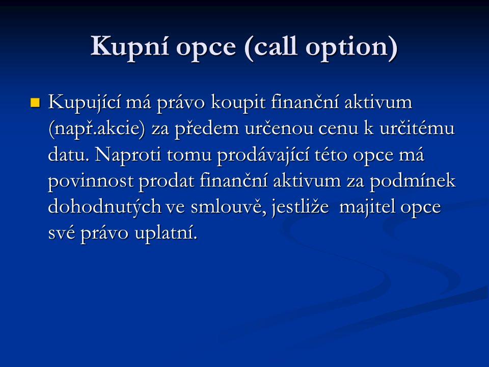 Kupní opce (call option) Kupující má právo koupit finanční aktivum (např.akcie) za předem určenou cenu k určitému datu.