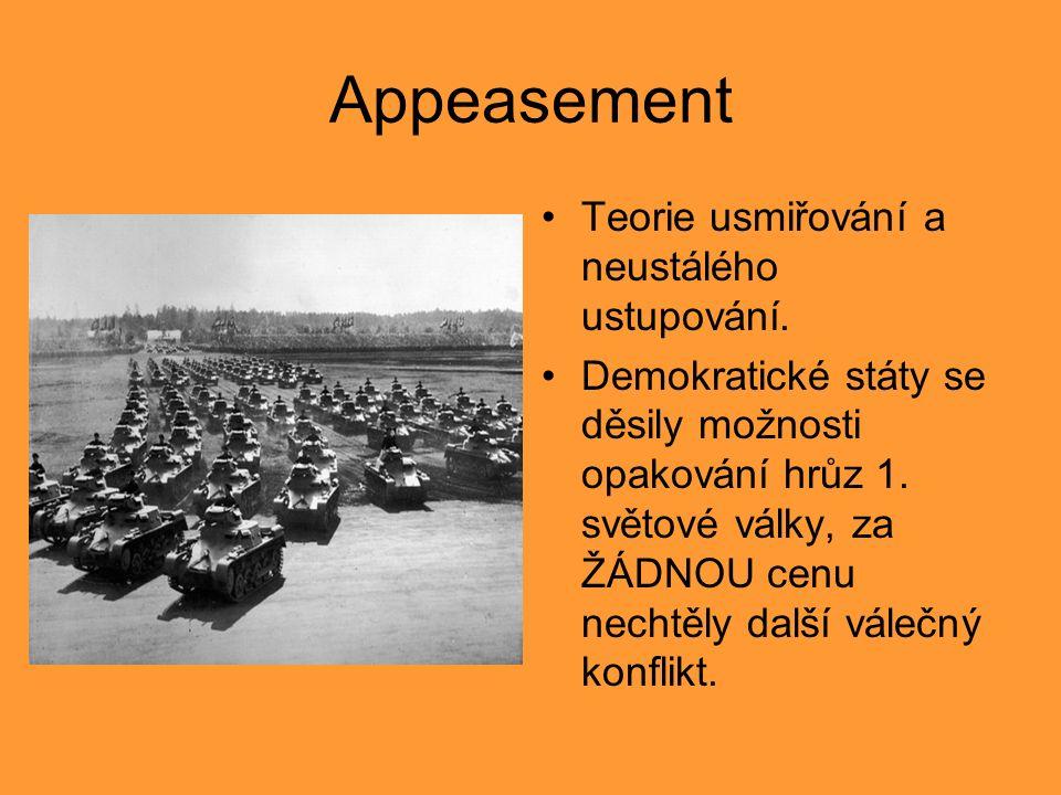 Appeasement Teorie usmiřování a neustálého ustupování. Demokratické státy se děsily možnosti opakování hrůz 1. světové války, za ŽÁDNOU cenu nechtěly