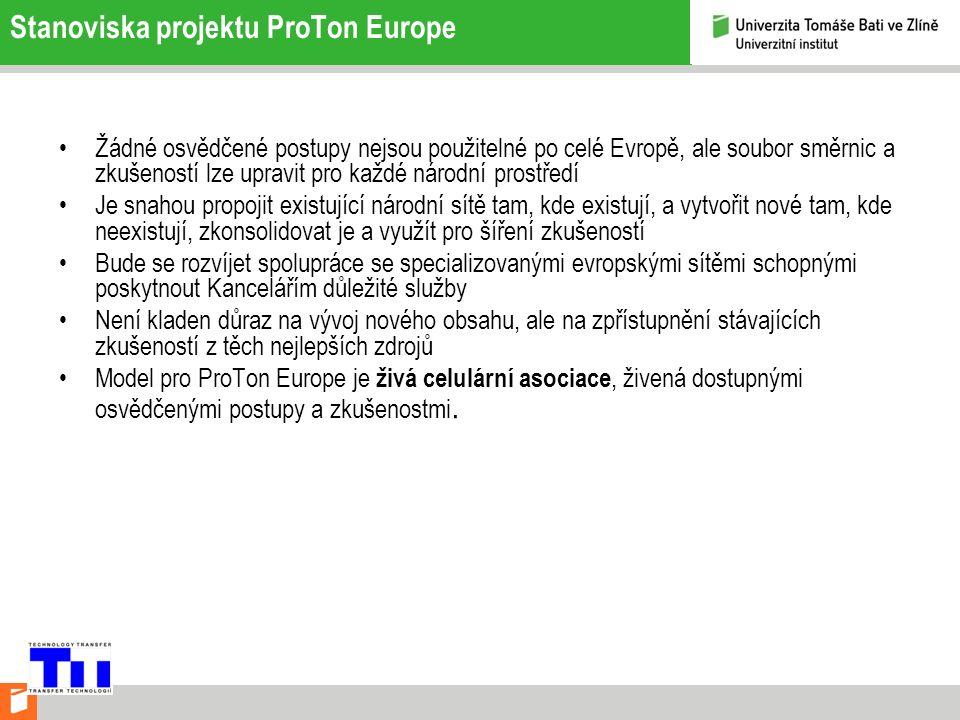 Stanoviska projektu ProTon Europe Žádné osvědčené postupy nejsou použitelné po celé Evropě, ale soubor směrnic a zkušeností lze upravit pro každé národní prostředí Je snahou propojit existující národní sítě tam, kde existují, a vytvořit nové tam, kde neexistují, zkonsolidovat je a využít pro šíření zkušeností Bude se rozvíjet spolupráce se specializovanými evropskými sítěmi schopnými poskytnout Kancelářím důležité služby Není kladen důraz na vývoj nového obsahu, ale na zpřístupnění stávajících zkušeností z těch nejlepších zdrojů Model pro ProTon Europe je živá celulární asociace, živená dostupnými osvědčenými postupy a zkušenostmi.