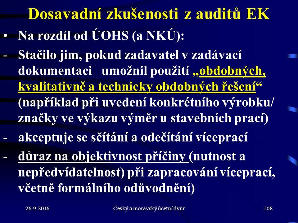 """Dosavadní zkušenosti z auditů EK Na rozdíl od ÚOHS (a NKÚ): -Stačilo jim, pokud zadavatel v zadávací dokumentaci umožnil použití """"obdobných, kvalitativně a technicky obdobných řešení (například při uvedení konkrétního výrobku/ značky ve výkazu výměr u stavebních prací) -akceptuje se sčítání a odečítání víceprací -důraz na objektivnost příčiny (nutnost a nepředvídatelnost) při zapracování víceprací, včetně formálního odůvodnění) 26.9.2016108Český a moravský účetní dvůr"""