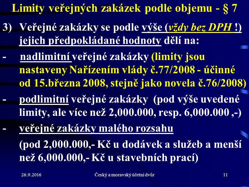 26.9.2016Český a moravský účetní dvůr11 Limity veřejných zakázek podle objemu - § 7 3)Veřejné zakázky se podle výše (vždy bez DPH !) jejich předpokládané hodnoty dělí na: - nadlimitní veřejné zakázky (limity jsou nastaveny Nařízením vlády č.77/2008 - účinné od 15.března 2008, stejně jako novela č.76/2008) - podlimitní veřejné zakázky (pod výše uvedené limity, ale více než 2,000.000, resp.