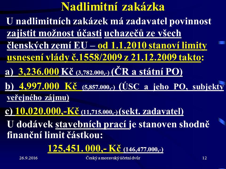 26.9.2016Český a moravský účetní dvůr12 Nadlimitní zakázka U nadlimitních zakázek má zadavatel povinnost zajistit možnost účasti uchazečů ze všech členských zemí EU – od 1.1.2010 stanoví limity usnesení vlády č.1558/2009 z 21.12.2009 takto: a) 3,236.000 Kč (3,782.000,-) (ČR a státní PO) b) 4,997.000 Kč (5,857.000,-) ( ÚSC a jeho PO, subjekty veřejného zájmu ) c) 10,020.000,-Kč (11,715.000,-) (sekt.