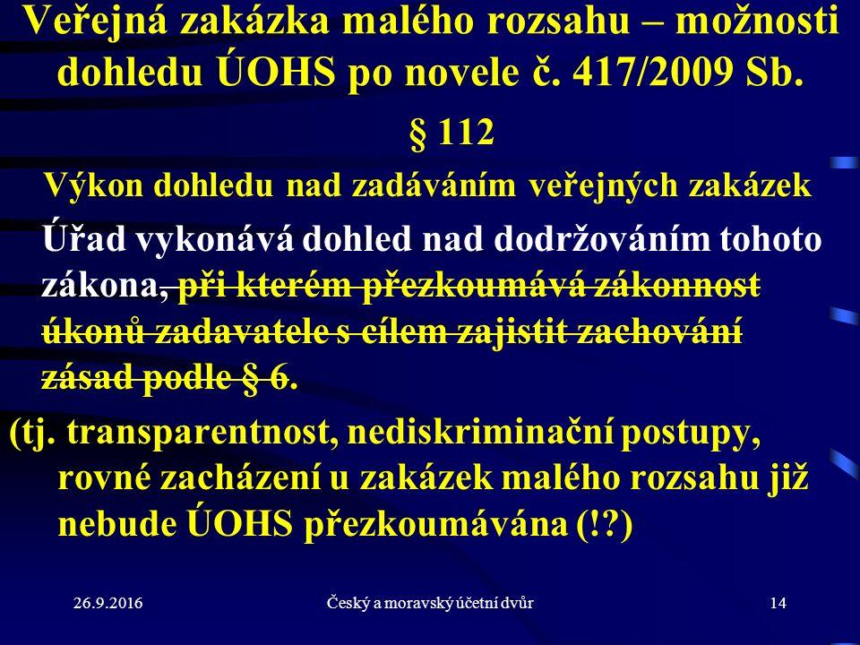 26.9.2016Český a moravský účetní dvůr14 Veřejná zakázka malého rozsahu – možnosti dohledu ÚOHS po novele č. 417/2009 Sb. § 112 Výkon dohledu nad zadáv