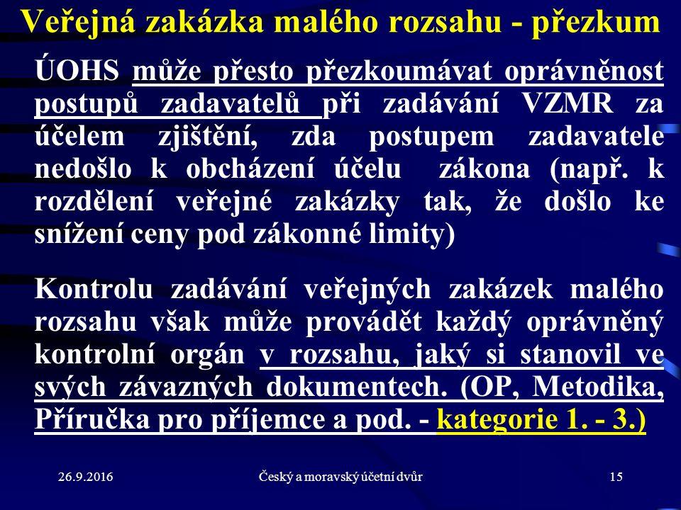 26.9.2016Český a moravský účetní dvůr15 Veřejná zakázka malého rozsahu - přezkum ÚOHS může přesto přezkoumávat oprávněnost postupů zadavatelů při zadá