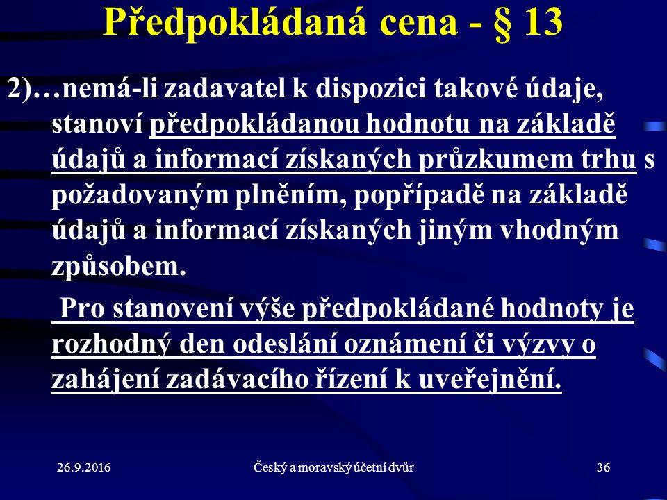 26.9.2016Český a moravský účetní dvůr36 Předpokládaná cena - § 13 2)…nemá-li zadavatel k dispozici takové údaje, stanoví předpokládanou hodnotu na základě údajů a informací získaných průzkumem trhu s požadovaným plněním, popřípadě na základě údajů a informací získaných jiným vhodným způsobem.