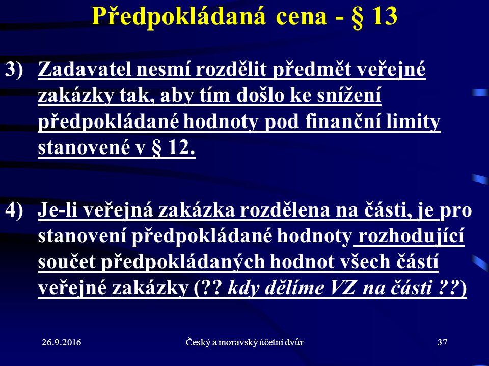 26.9.2016Český a moravský účetní dvůr37 Předpokládaná cena - § 13 3)Zadavatel nesmí rozdělit předmět veřejné zakázky tak, aby tím došlo ke snížení pře