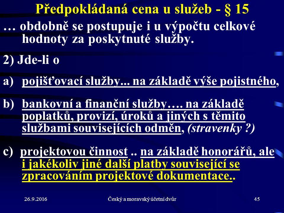 26.9.2016Český a moravský účetní dvůr45 Předpokládaná cena u služeb - § 15 … obdobně se postupuje i u výpočtu celkové hodnoty za poskytnuté služby. 2)