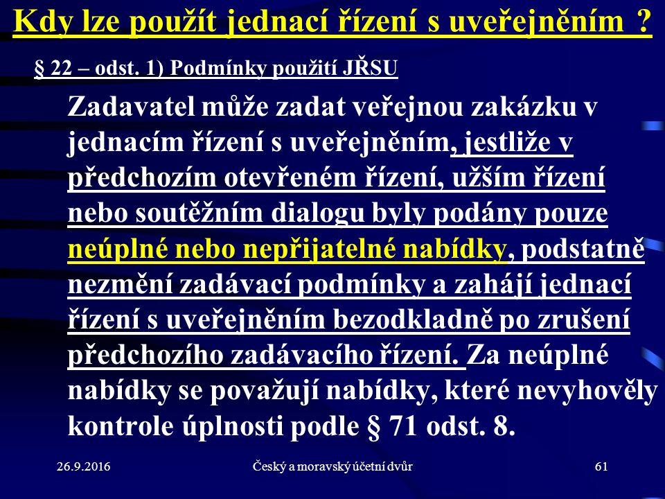 26.9.2016Český a moravský účetní dvůr61 Kdy lze použít jednací řízení s uveřejněním ? § 22 – odst. 1) Podmínky použití JŘSU Zadavatel může zadat veřej