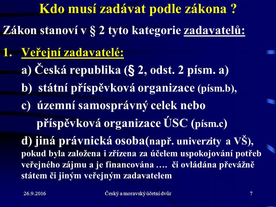 26.9.2016Český a moravský účetní dvůr7 Kdo musí zadávat podle zákona ? Zákon stanoví v § 2 tyto kategorie zadavatelů: 1.Veřejní zadavatelé: a) Česká r