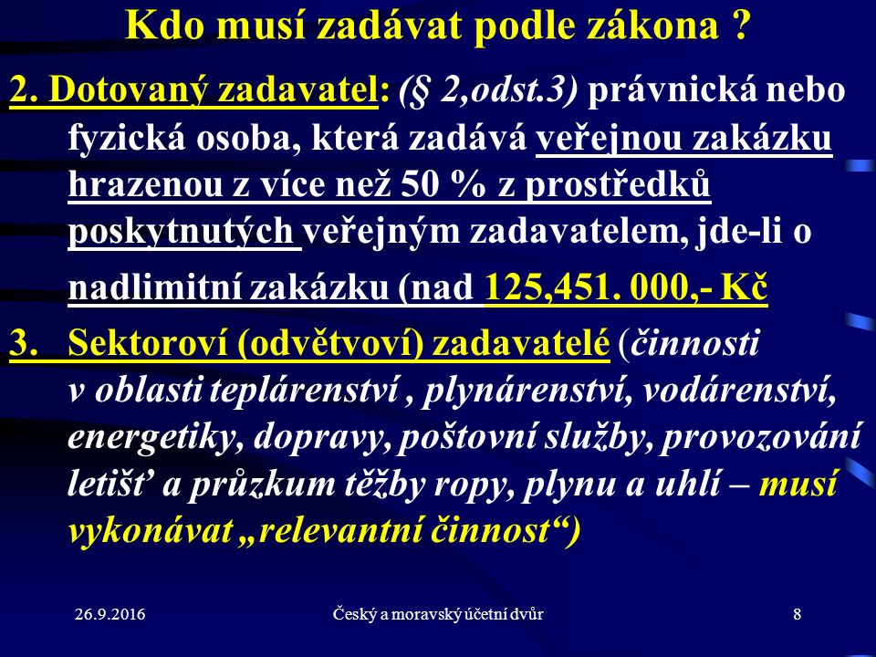 26.9.2016Český a moravský účetní dvůr8 Kdo musí zadávat podle zákona ? 2. Dotovaný zadavatel: (§ 2,odst.3) právnická nebo fyzická osoba, která zadává