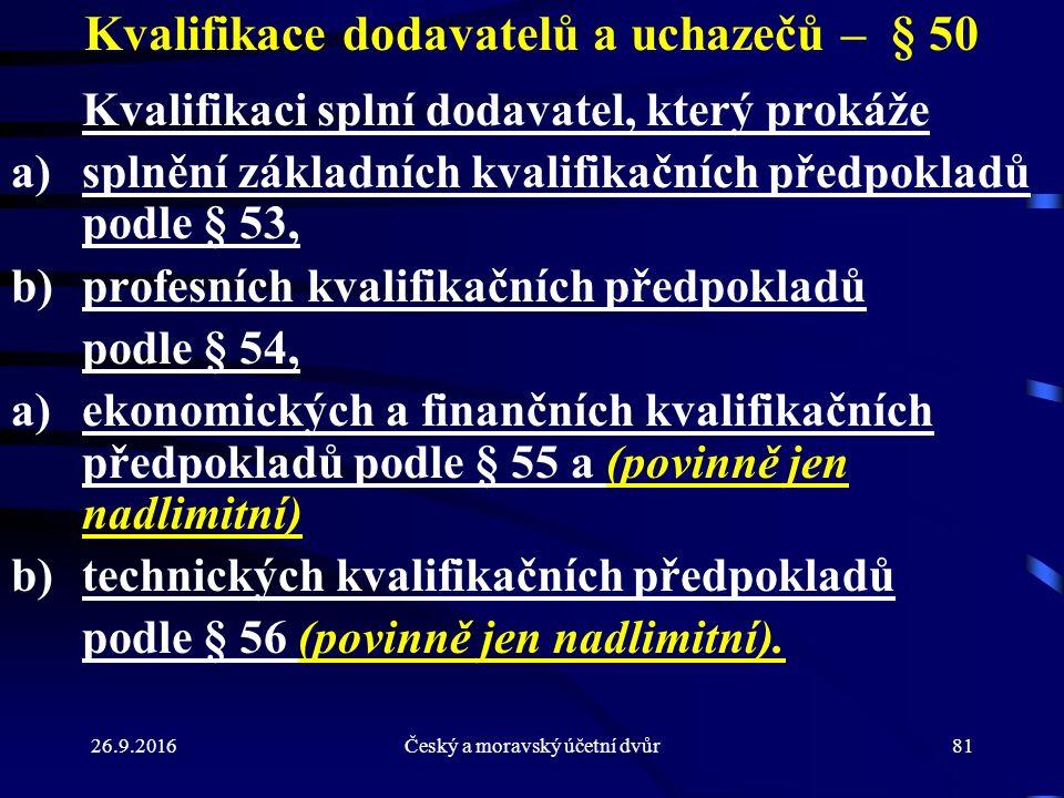 26.9.2016Český a moravský účetní dvůr81 Kvalifikace dodavatelů a uchazečů – § 50 Kvalifikaci splní dodavatel, který prokáže a)splnění základních kvalifikačních předpokladů podle § 53, b)profesních kvalifikačních předpokladů podle § 54, a)ekonomických a finančních kvalifikačních předpokladů podle § 55 a (povinně jen nadlimitní) b)technických kvalifikačních předpokladů podle § 56 (povinně jen nadlimitní).