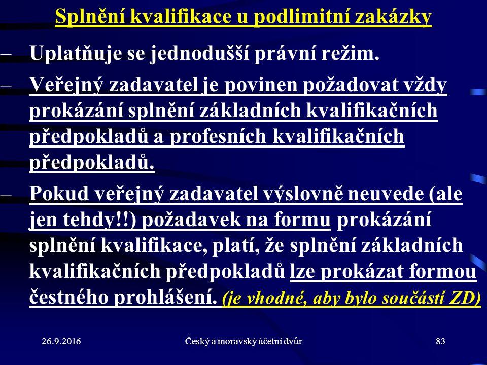 26.9.2016Český a moravský účetní dvůr83 Splnění kvalifikace u podlimitní zakázky –Uplatňuje se jednodušší právní režim. –Veřejný zadavatel je povinen