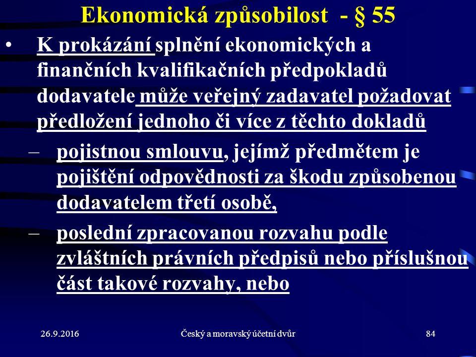 26.9.2016Český a moravský účetní dvůr84 Ekonomická způsobilost - § 55 K prokázání splnění ekonomických a finančních kvalifikačních předpokladů dodavatele může veřejný zadavatel požadovat předložení jednoho či více z těchto dokladů –pojistnou smlouvu, jejímž předmětem je pojištění odpovědnosti za škodu způsobenou dodavatelem třetí osobě, –poslední zpracovanou rozvahu podle zvláštních právních předpisů nebo příslušnou část takové rozvahy, nebo