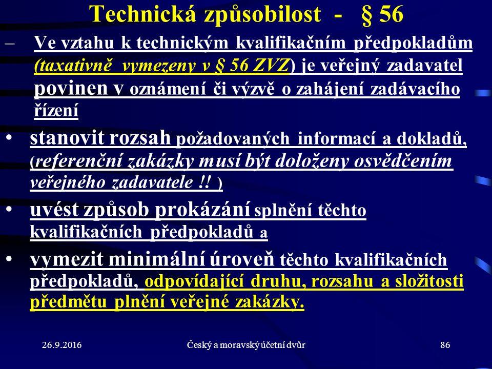 26.9.2016Český a moravský účetní dvůr86 Technická způsobilost - § 56 –Ve vztahu k technickým kvalifikačním předpokladům (taxativně vymezeny v § 56 ZVZ) je veřejný zadavatel povinen v oznámení či výzvě o zahájení zadávacího řízení stanovit rozsah požadovaných informací a dokladů, ( r eferenční zakázky musí být doloženy osvědčením veřejného zadavatele !.