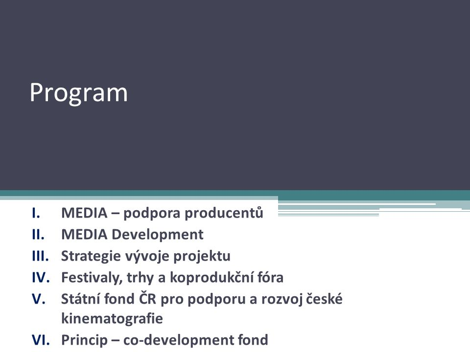 Program I.MEDIA – podpora producentů II.MEDIA Development III.Strategie vývoje projektu IV.Festivaly, trhy a koprodukční fóra V.Státní fond ČR pro podporu a rozvoj české kinematografie VI.Princip – co-development fond
