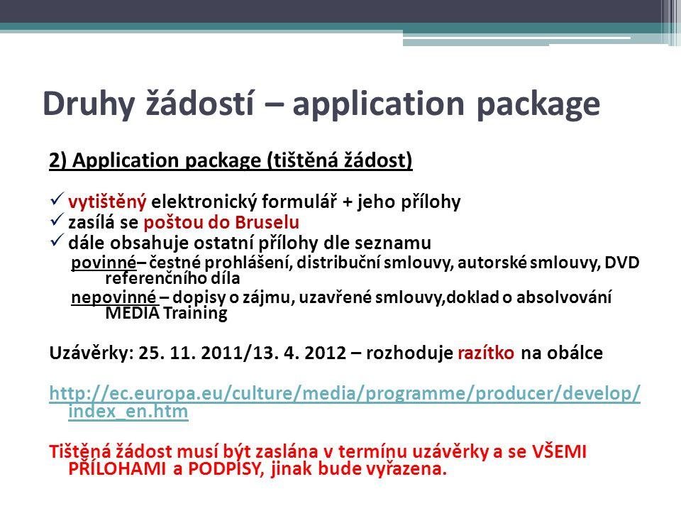 Druhy žádostí – application package 2) Application package (tištěná žádost) vytištěný elektronický formulář + jeho přílohy zasílá se poštou do Bruselu dále obsahuje ostatní přílohy dle seznamu povinné– čestné prohlášení, distribuční smlouvy, autorské smlouvy, DVD referenčního díla nepovinné – dopisy o zájmu, uzavřené smlouvy,doklad o absolvování MEDIA Training Uzávěrky: 25.