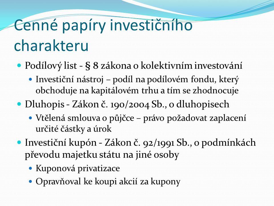 Cenné papíry investičního charakteru Podílový list - § 8 zákona o kolektivním investování Investiční nástroj – podíl na podílovém fondu, který obchoduje na kapitálovém trhu a tím se zhodnocuje Dluhopis - Zákon č.