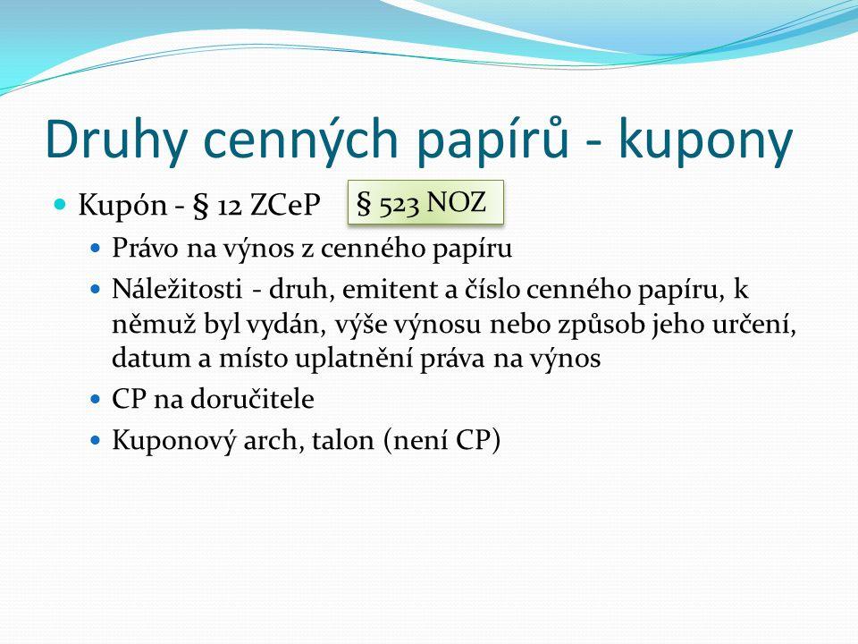 Druhy cenných papírů - kupony Kupón - § 12 ZCeP Právo na výnos z cenného papíru Náležitosti - druh, emitent a číslo cenného papíru, k němuž byl vydán, výše výnosu nebo způsob jeho určení, datum a místo uplatnění práva na výnos CP na doručitele Kuponový arch, talon (není CP) § 523 NOZ