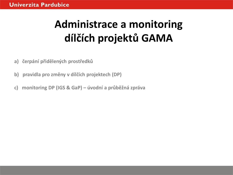 Administrace a monitoring dílčích projektů GAMA a) čerpání přidělených prostředků b) pravidla pro změny v dílčích projektech (DP) c) monitoring DP (IGS & GaP) – úvodní a průběžná zpráva