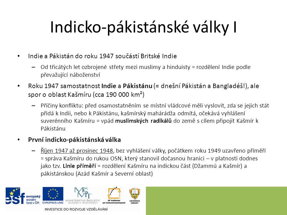 Indicko-pákistánské války I Indie a Pákistán do roku 1947 součástí Britské Indie – Od třicátých let ozbrojené střety mezi muslimy a hinduisty = rozdělení Indie podle převažující náboženství Roku 1947 samostatnost Indie a Pákistánu (= dnešní Pákistán a Bangladéš!), ale spor o oblast Kašmíru (cca 190 000 km²) – Příčiny konfliktu: před osamostatněním se místní vládcové měli vyslovit, zda se jejich stát přidá k Indii, nebo k Pákistánu, kašmírský mahárádža odmítá, očekává vyhlášení suverénního Kašmíru = vpád muslimských radikálů do země s cílem připojit Kašmír k Pákistánu První indicko-pákistánská válka – Říjen 1947 až prosinec 1948, bez vyhlášení války, počátkem roku 1949 uzavřeno příměří = správa Kašmíru do rukou OSN, který stanovil dočasnou hranici – v platnosti dodnes jako tzv.