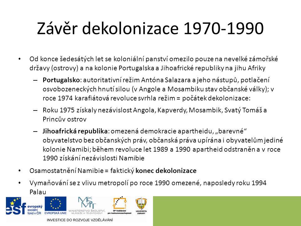 """Závěr dekolonizace 1970-1990 Od konce šedesátých let se koloniální panství omezilo pouze na nevelké zámořské državy (ostrovy) a na kolonie Portugalska a Jihoafrické republiky na jihu Afriky – Portugalsko: autoritativní režim Antóna Salazara a jeho nástupů, potlačení osvobozeneckých hnutí silou (v Angole a Mosambiku stav občanské války); v roce 1974 karafiátová revoluce svrhla režim = počátek dekolonizace: – Roku 1975 získaly nezávislost Angola, Kapverdy, Mosambik, Svatý Tomáš a Princův ostrov – Jihoafrická republika: omezená demokracie apartheidu, """"barevné obyvatelstvo bez občanských práv, občanská práva upírána i obyvatelům jediné kolonie Namibi; během revoluce let 1989 a 1990 apartheid odstraněn a v roce 1990 získání nezávislosti Namibie Osamostatnění Namibie = faktický konec dekolonizace Vymaňování se z vlivu metropolí po roce 1990 omezené, naposledy roku 1994 Palau"""