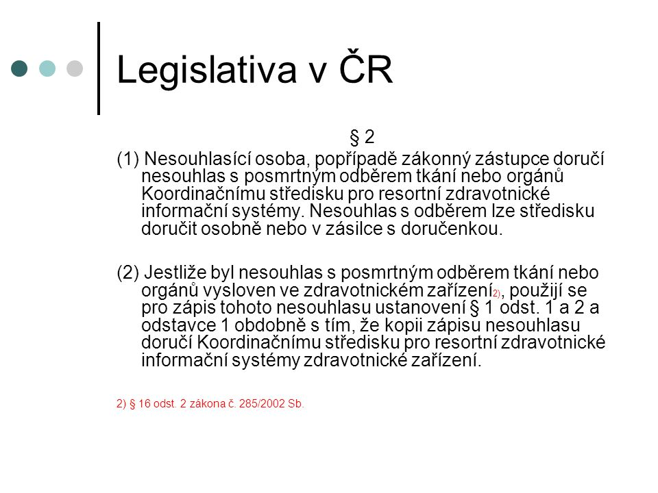 Legislativa v ČR § 2 (1) Nesouhlasící osoba, popřípadě zákonný zástupce doručí nesouhlas s posmrtným odběrem tkání nebo orgánů Koordinačnímu středisku pro resortní zdravotnické informační systémy.