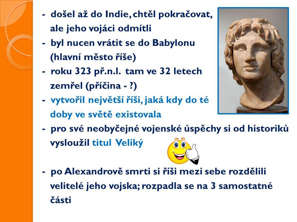 - došel až do Indie, chtěl pokračovat, ale jeho vojáci odmítli - byl nucen vrátit se do Babylonu (hlavní město říše) - roku 323 př.n.l.