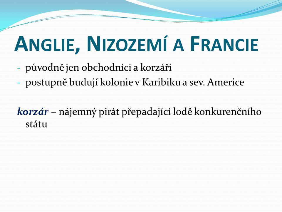 A NGLIE, N IZOZEMÍ A F RANCIE - původně jen obchodníci a korzáři - postupně budují kolonie v Karibiku a sev.