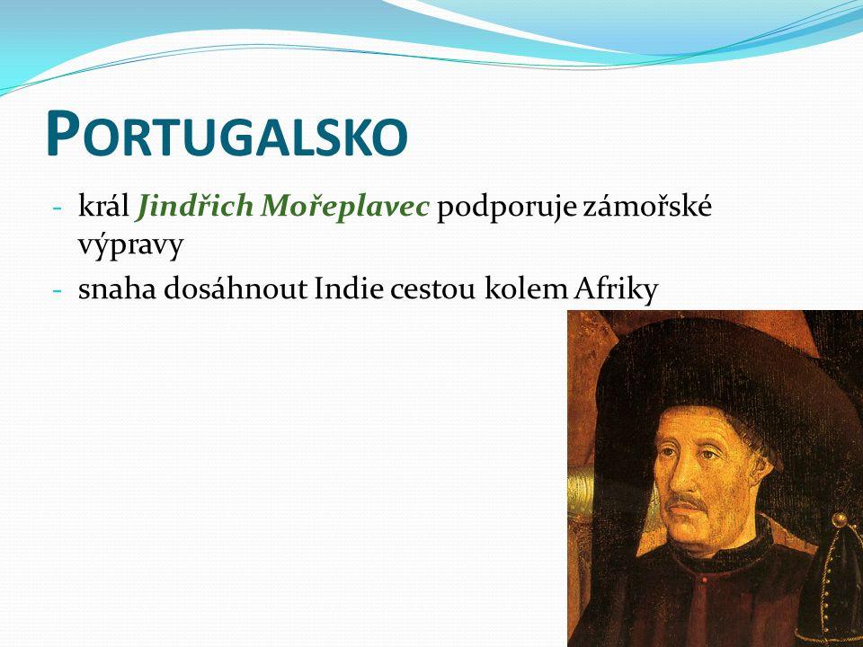 P ORTUGALSKO - král Jindřich Mořeplavec podporuje zámořské výpravy - snaha dosáhnout Indie cestou kolem Afriky