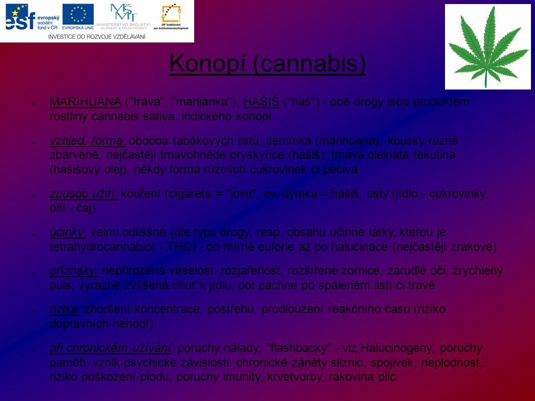 Konopí (cannabis) ● MARIHUANA ( tráva , marijánka ), HAŠIŠ ( haš ) - obě drogy jsou produktem rostliny cannabis sativa, indického konopí ● vzhled, forma: obdoba tabákových listů, semínka (marihuana), kousky různě zbarvené, nejčastěji tmavohnědé pryskyřice (hašiš), tmavá olejnatá tekutina (hašišový olej), někdy forma různých cukrovinek či pečiva ● způsob užití: kouření (cigareta = joint , ev.