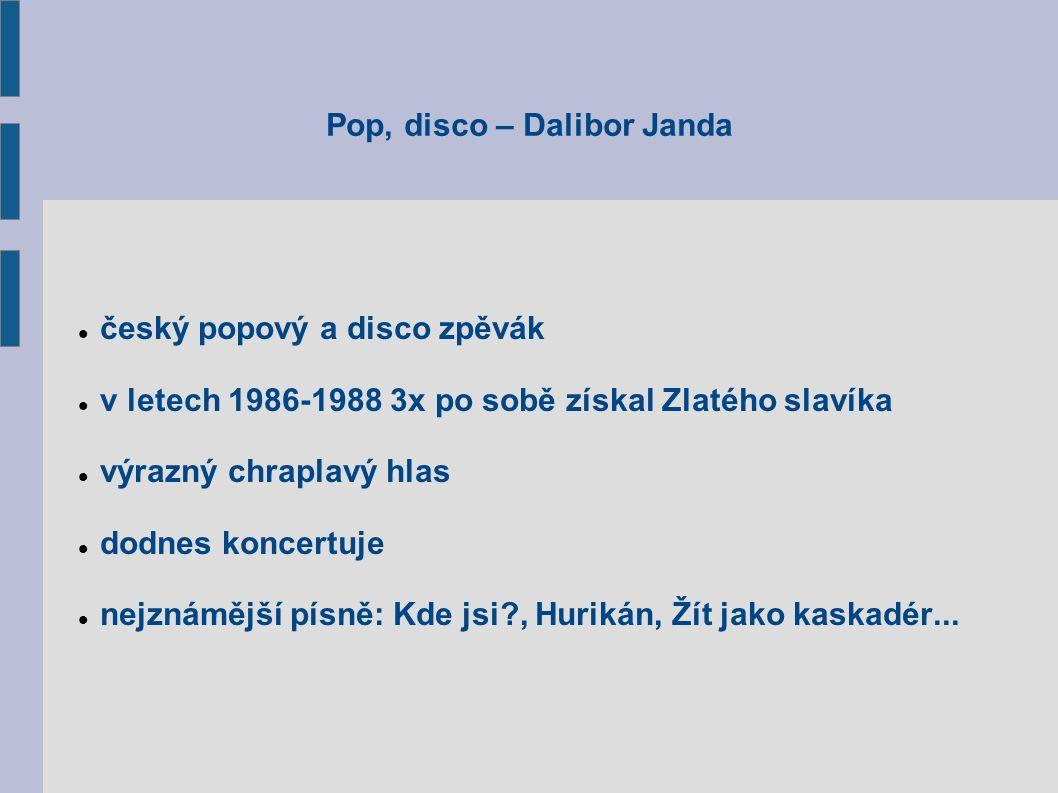Pop, disco – Dalibor Janda český popový a disco zpěvák v letech 1986-1988 3x po sobě získal Zlatého slavíka výrazný chraplavý hlas dodnes koncertuje nejznámější písně: Kde jsi , Hurikán, Žít jako kaskadér...