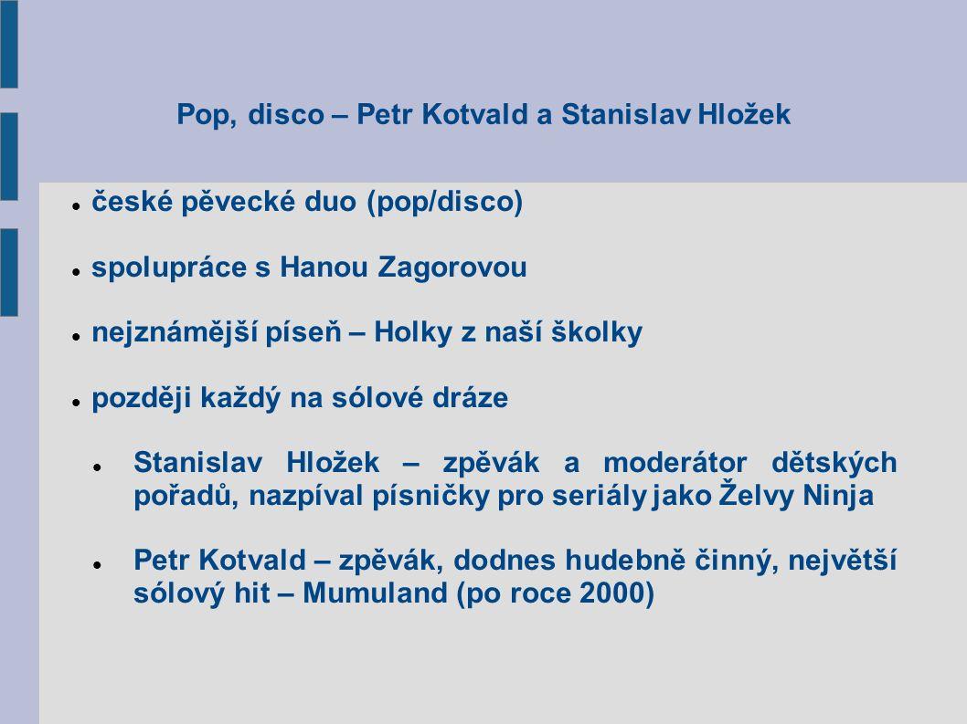 Pop, disco – Petr Kotvald a Stanislav Hložek české pěvecké duo (pop/disco) spolupráce s Hanou Zagorovou nejznámější píseň – Holky z naší školky později každý na sólové dráze Stanislav Hložek – zpěvák a moderátor dětských pořadů, nazpíval písničky pro seriály jako Želvy Ninja Petr Kotvald – zpěvák, dodnes hudebně činný, největší sólový hit – Mumuland (po roce 2000)