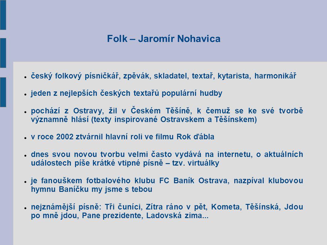 Folk – Jaromír Nohavica český folkový písničkář, zpěvák, skladatel, textař, kytarista, harmonikář jeden z nejlepších českých textařů populární hudby pochází z Ostravy, žil v Českém Těšíně, k čemuž se ke své tvorbě významně hlásí (texty inspirované Ostravskem a Těšínskem) v roce 2002 ztvárnil hlavní roli ve filmu Rok ďábla dnes svou novou tvorbu velmi často vydává na internetu, o aktuálních událostech píše krátké vtipné písně – tzv.