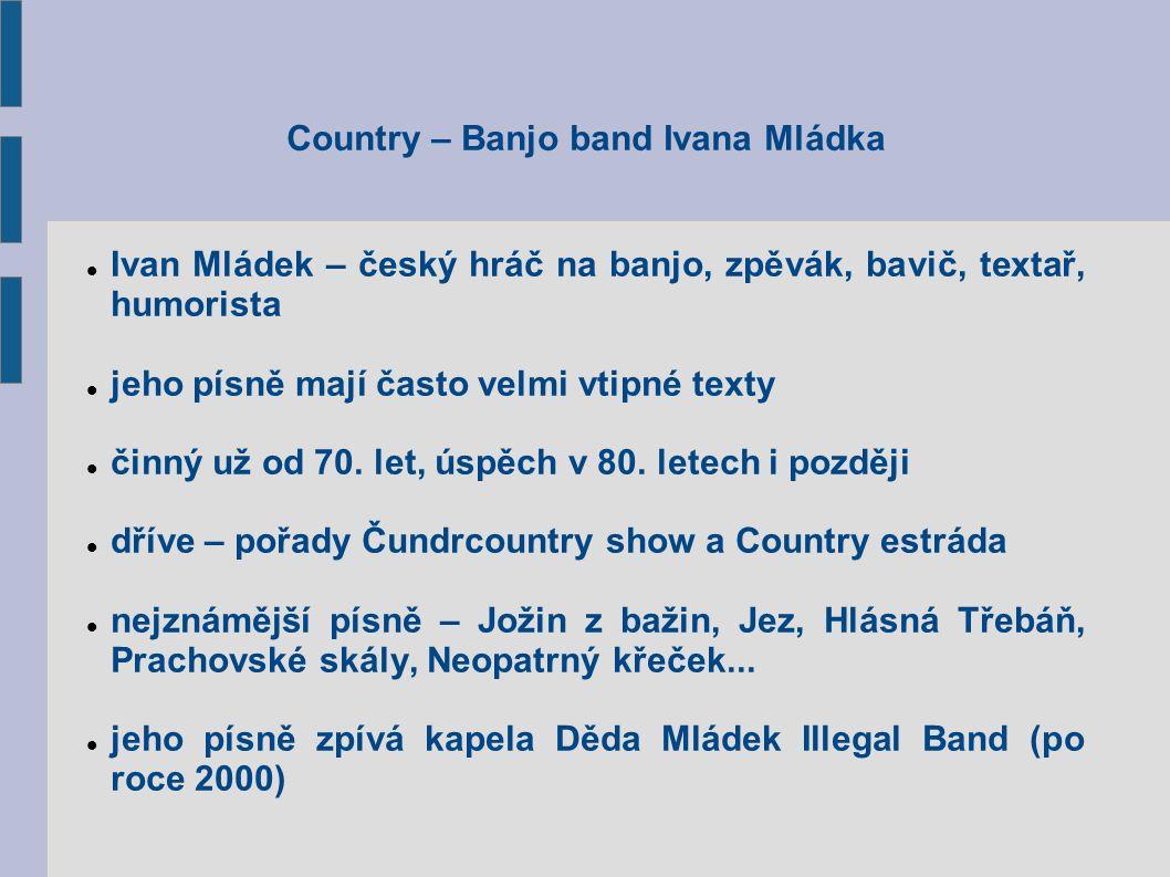 Country – Banjo band Ivana Mládka Ivan Mládek – český hráč na banjo, zpěvák, bavič, textař, humorista jeho písně mají často velmi vtipné texty činný už od 70.