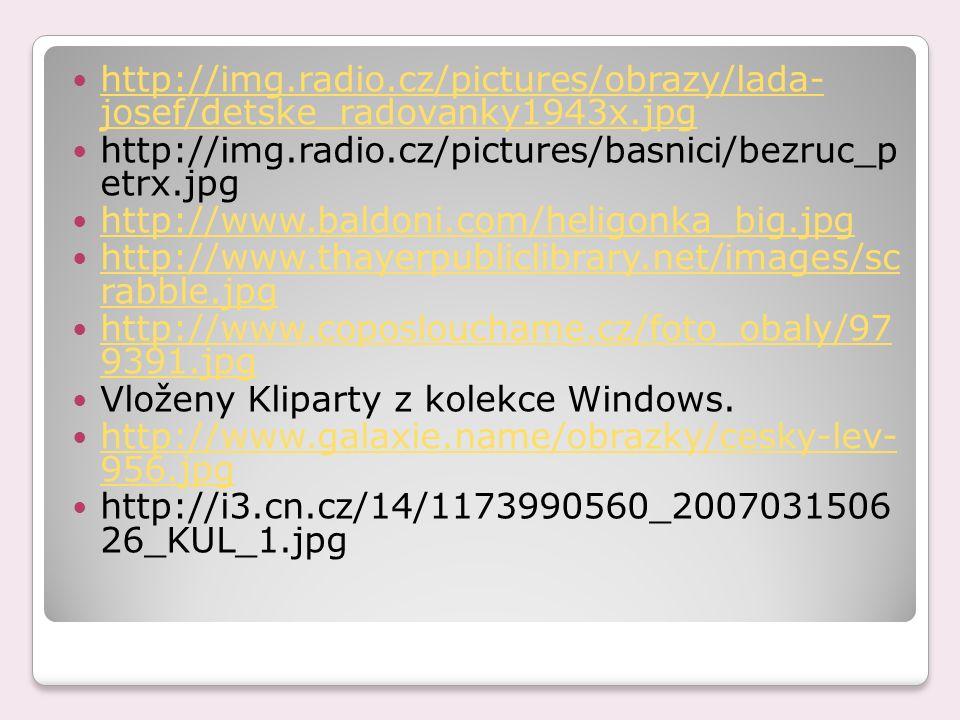 http://img.radio.cz/pictures/obrazy/lada- josef/detske_radovanky1943x.jpg http://img.radio.cz/pictures/obrazy/lada- josef/detske_radovanky1943x.jpg http://img.radio.cz/pictures/basnici/bezruc_p etrx.jpg http://www.baldoni.com/heligonka_big.jpg http://www.thayerpubliclibrary.net/images/sc rabble.jpg http://www.thayerpubliclibrary.net/images/sc rabble.jpg http://www.coposlouchame.cz/foto_obaly/97 9391.jpg http://www.coposlouchame.cz/foto_obaly/97 9391.jpg Vloženy Kliparty z kolekce Windows.