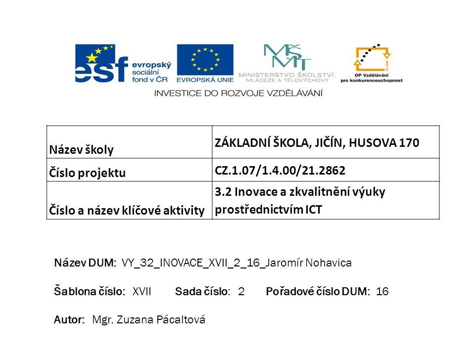 Název školy ZÁKLADNÍ ŠKOLA, JIČÍN, HUSOVA 170 Číslo projektu CZ.1.07/1.4.00/21.2862 Číslo a název klíčové aktivity 3.2 Inovace a zkvalitnění výuky prostřednictvím ICT Název DUM: VY_32_INOVACE_XVII_2_16_Jaromír Nohavica Šablona číslo: XVII Sada číslo: 2 Pořadové číslo DUM: 16 Autor: Mgr.