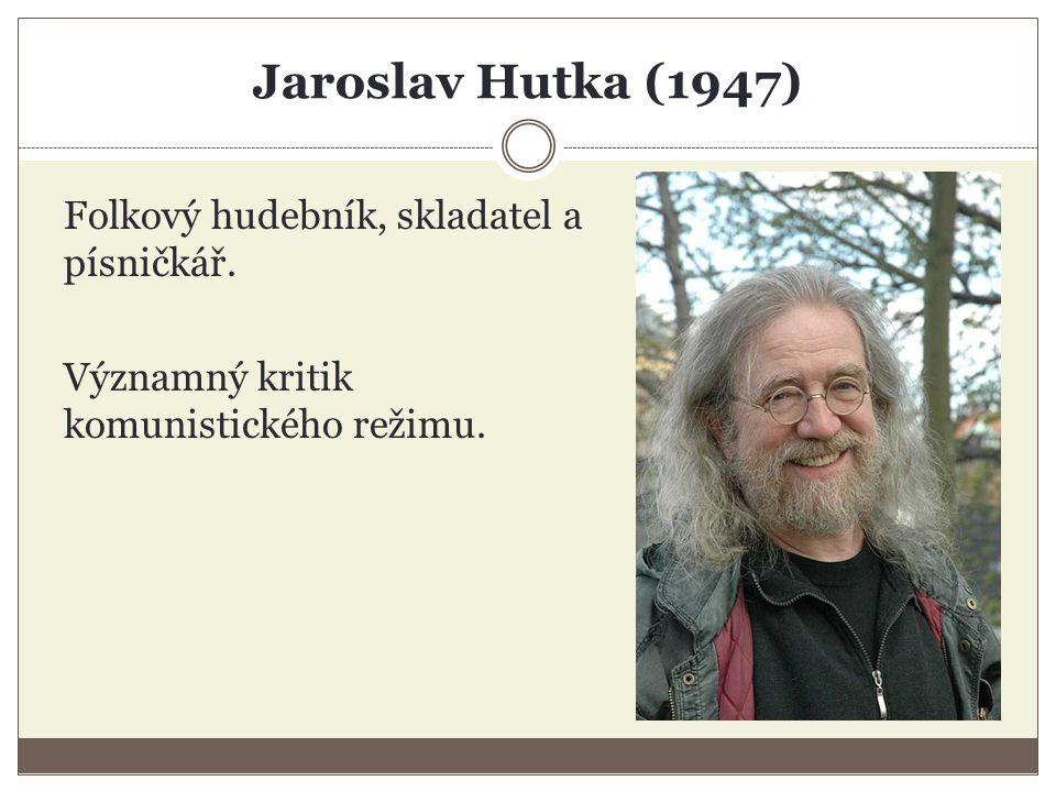 Jaroslav Hutka (1947) Folkový hudebník, skladatel a písničkář.