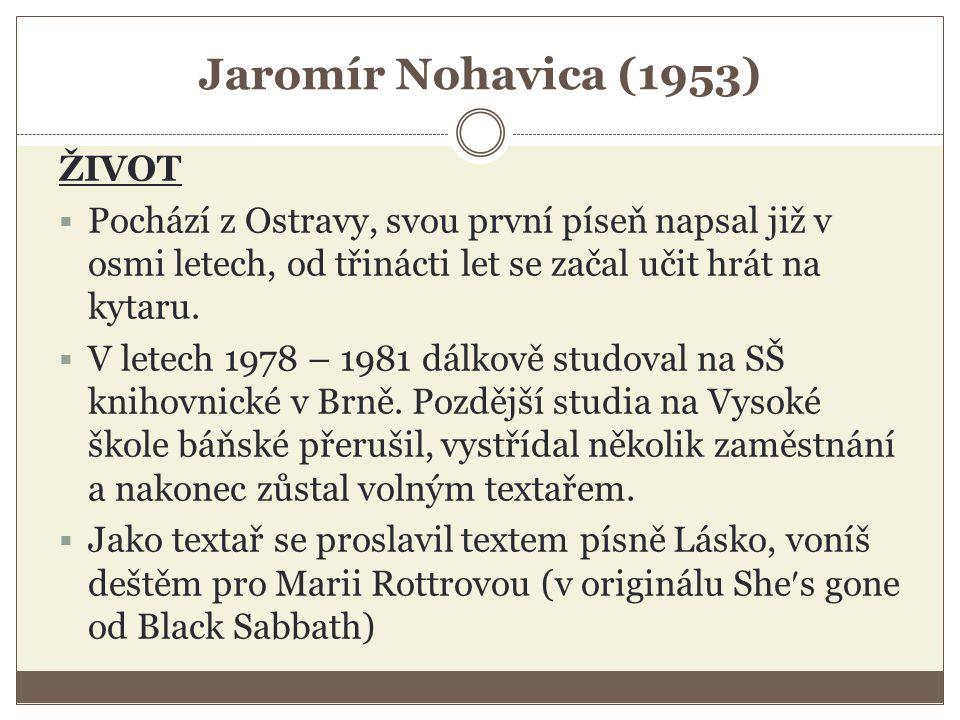 Jaromír Nohavica (1953) ŽIVOT  Pochází z Ostravy, svou první píseň napsal již v osmi letech, od třinácti let se začal učit hrát na kytaru.