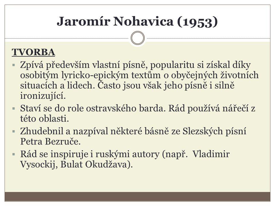 Jaromír Nohavica (1953) TVORBA  Zpívá především vlastní písně, popularitu si získal díky osobitým lyricko-epickým textům o obyčejných životních situacích a lidech.
