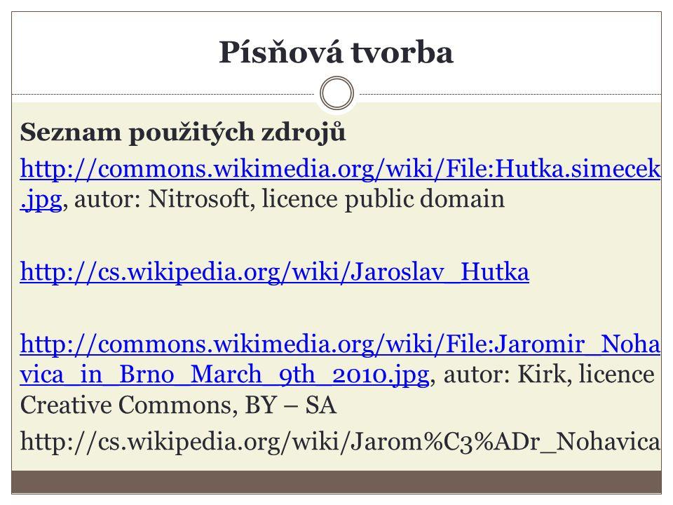 Písňová tvorba Seznam použitých zdrojů http://commons.wikimedia.org/wiki/File:Hutka.simecek.jpghttp://commons.wikimedia.org/wiki/File:Hutka.simecek.jpg, autor: Nitrosoft, licence public domain http://cs.wikipedia.org/wiki/Jaroslav_Hutka http://commons.wikimedia.org/wiki/File:Jaromir_Noha vica_in_Brno_March_9th_2010.jpghttp://commons.wikimedia.org/wiki/File:Jaromir_Noha vica_in_Brno_March_9th_2010.jpg, autor: Kirk, licence Creative Commons, BY – SA http://cs.wikipedia.org/wiki/Jarom%C3%ADr_Nohavica