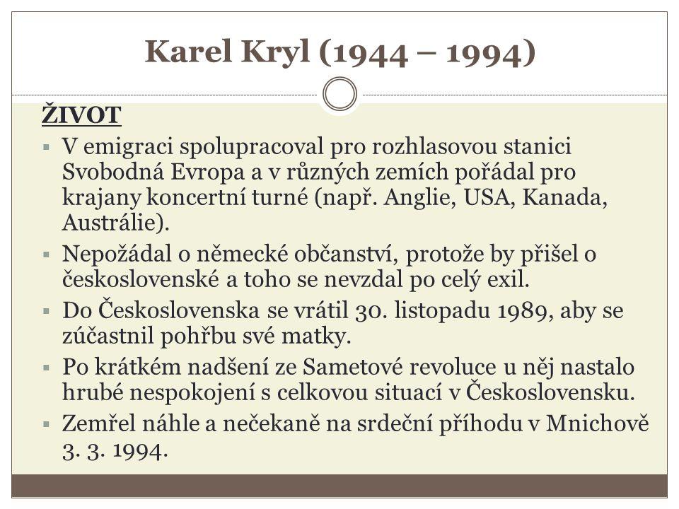 Karel Kryl (1944 – 1994) ŽIVOT  V emigraci spolupracoval pro rozhlasovou stanici Svobodná Evropa a v různých zemích pořádal pro krajany koncertní turné (např.