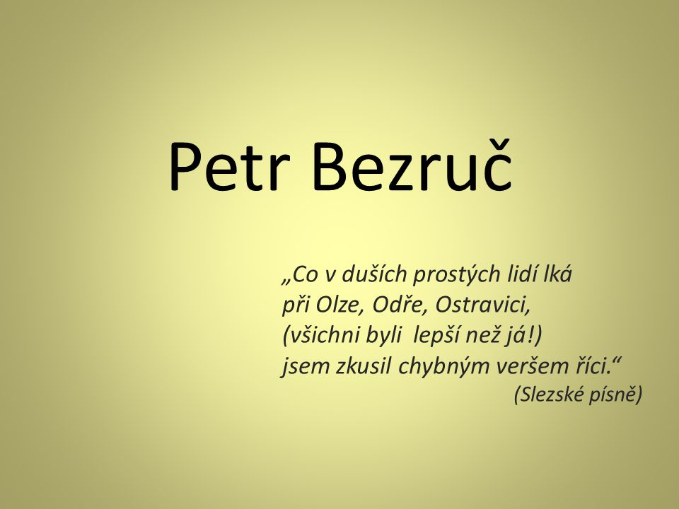 """Petr Bezruč """"Co v duších prostých lidí lká při Olze, Odře, Ostravici, (všichni byli lepší než já!) jsem zkusil chybným veršem říci."""" (Slezské písně)"""
